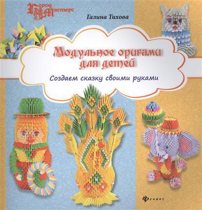 Тихова Г. Модульное оригами для детей. Создаем сказку своими руками книги феникс модульное оригами для детей создаем сказку своими руками