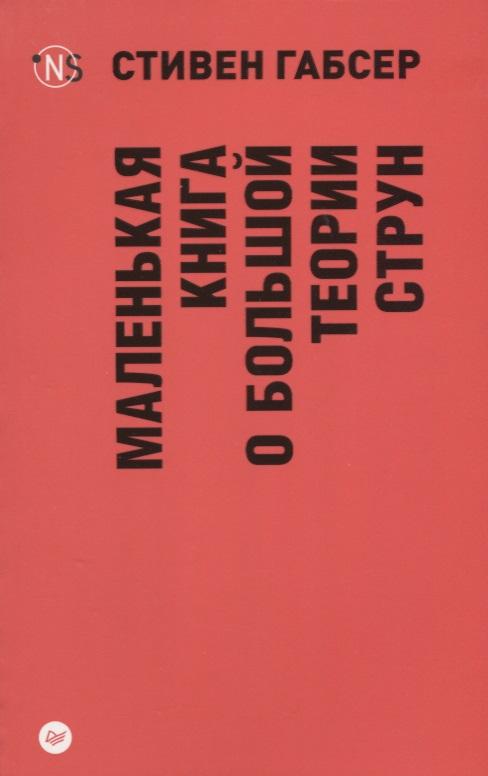Маленькая книга о большой теории струн.мягк, Габсер С.