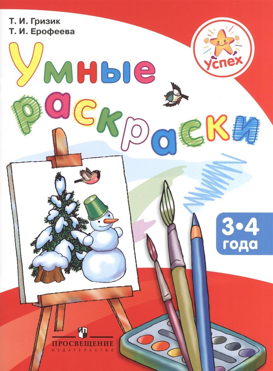 Гризик Т., Ерофеева Т. Умные раскраски. Пособие для детей 3-4 лет