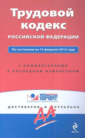 Трудовой кодекс Российской Федерации. По состоянию на 15 февраля 2013 года. С комментариями к последним изменениям