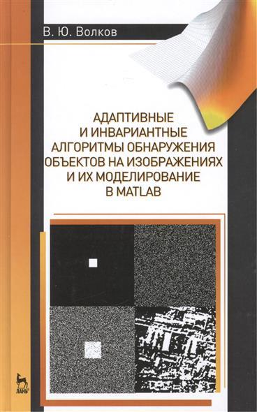 Адаптивные и инвариантные алгоритмы обнаружения объектов на изображениях и их моделирование в Matlab. Учебное пособие. Издание второе, дополненное