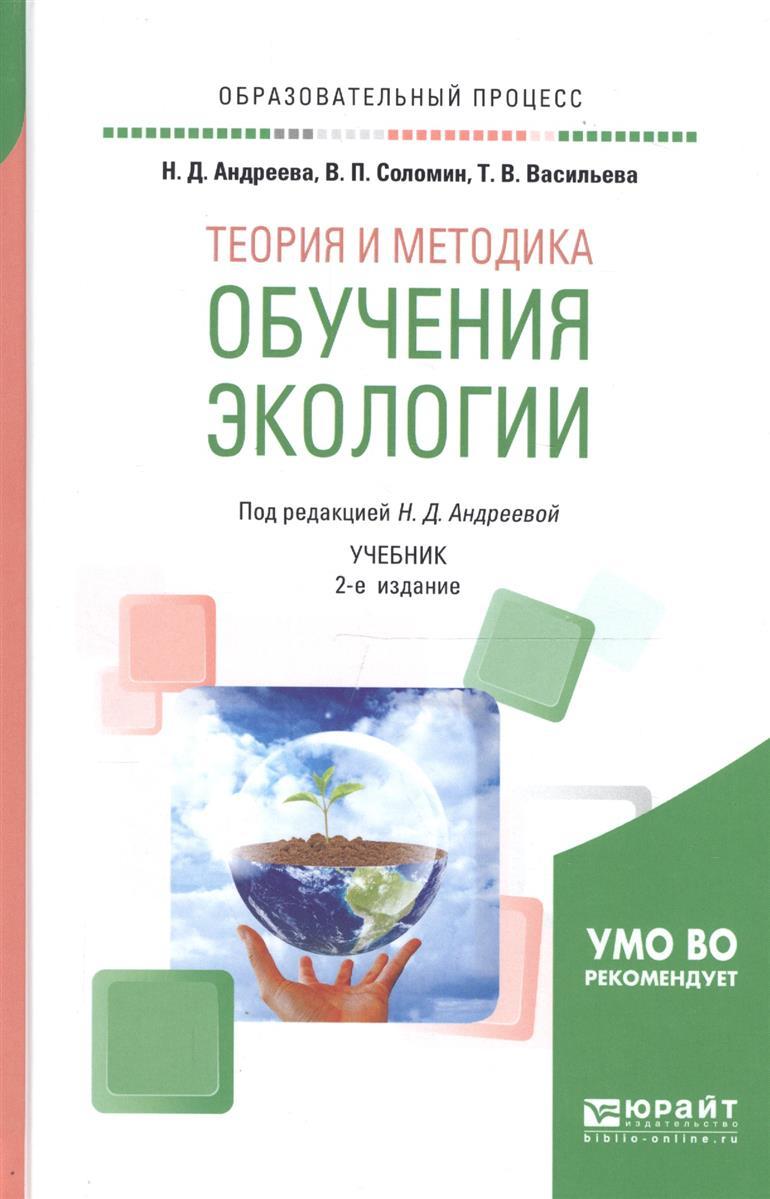 Андреева Н., Соломин В., Васильева Т. Теория и методика обучения экологии. Учебник для академического бакалавриата