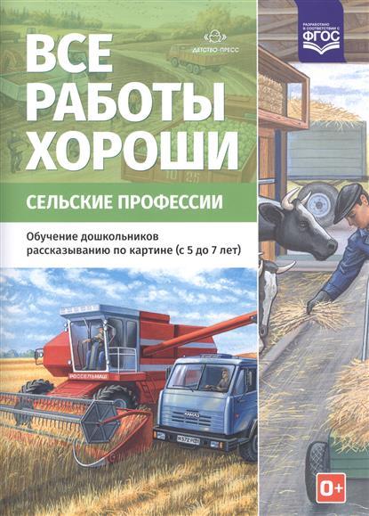 Все работы хороши. Сельские профессии. Обучение дошкольников рассказыванию по картине (с 5 до 7 лет)