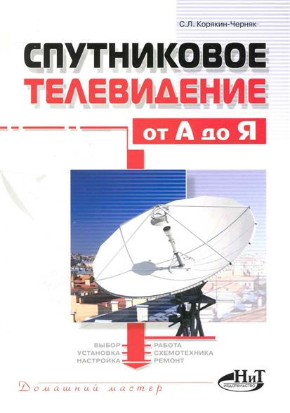Корякин-Черняк С. Спутниковое телевидение от А до Я спутниковое и кабельное телевидение