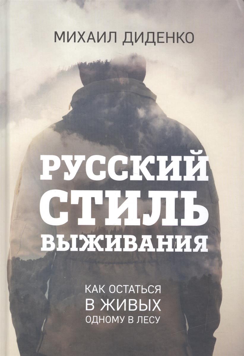 Диденко М. Русский стиль выживания. Как остаться в живых одному в лесу