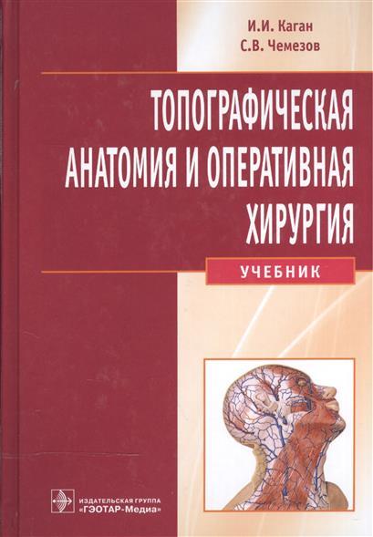 Каган И., Чемезов С. Топографическая анатомия и оперативная хирургия. Учебник (+CD) а в фишкин в п мицьо оперативная хирургия и топографическая анатомия