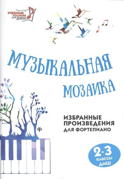 Музыкальная мозаика. Избранные произведения для фортепиано 2-3 классы ДМШ