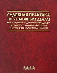 Судебная практика по уголовным делам Конституционного Суда РФ, Верховного Суда РФ и Европейского Суда по правам человека