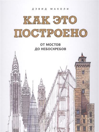 Как это построено. От мостов до небоскребов. Иллюстрированная энциклопедия