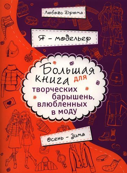 Я - модельер. Большая книга для творческих барышень, влюбленных в моду. Осень-зима