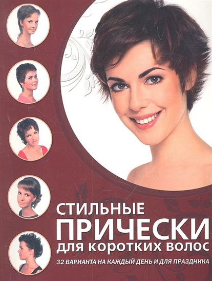 Стильные прически для коротких волос. 32 варианта на каждый день и для праздника. от Читай-город