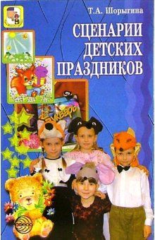 Шорыгина Т. Сценарии детских праздников оригинальные идеи для детских праздников