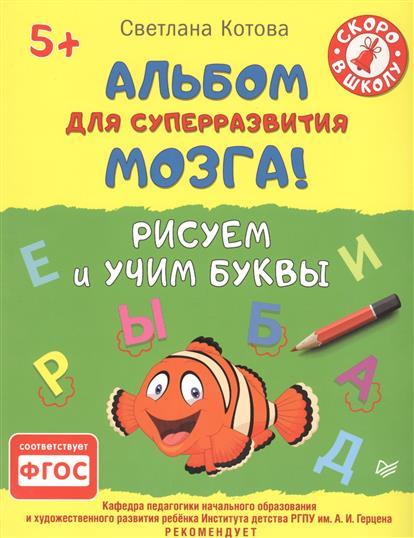 Котова С. Альбом для суперразвития мозга! Рисуем и учим буквы (5+) питер рисуем и учим буквы 5
