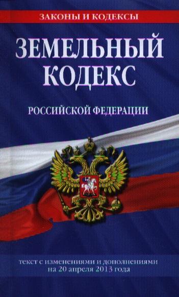 Земельный кодекс Российской Федерации. Текст с изменениями и дополнениями на 20 апреля 2013 года