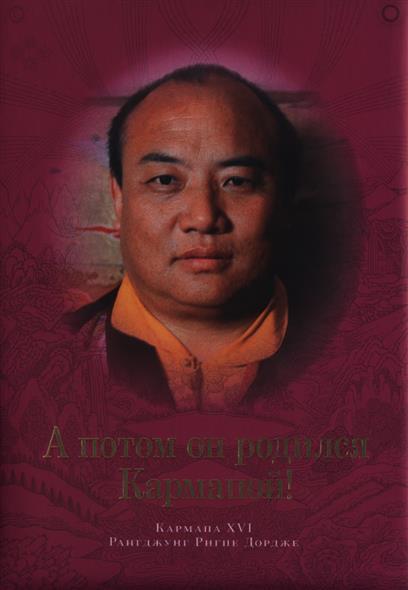 А потом он родился Кармапой! Чудесные предания о своих прошлых жизнях, поведанные Кармапой XV Кхакхьябом Дордже и Кармапой XVI Рангджунгом Ригпе Дордже