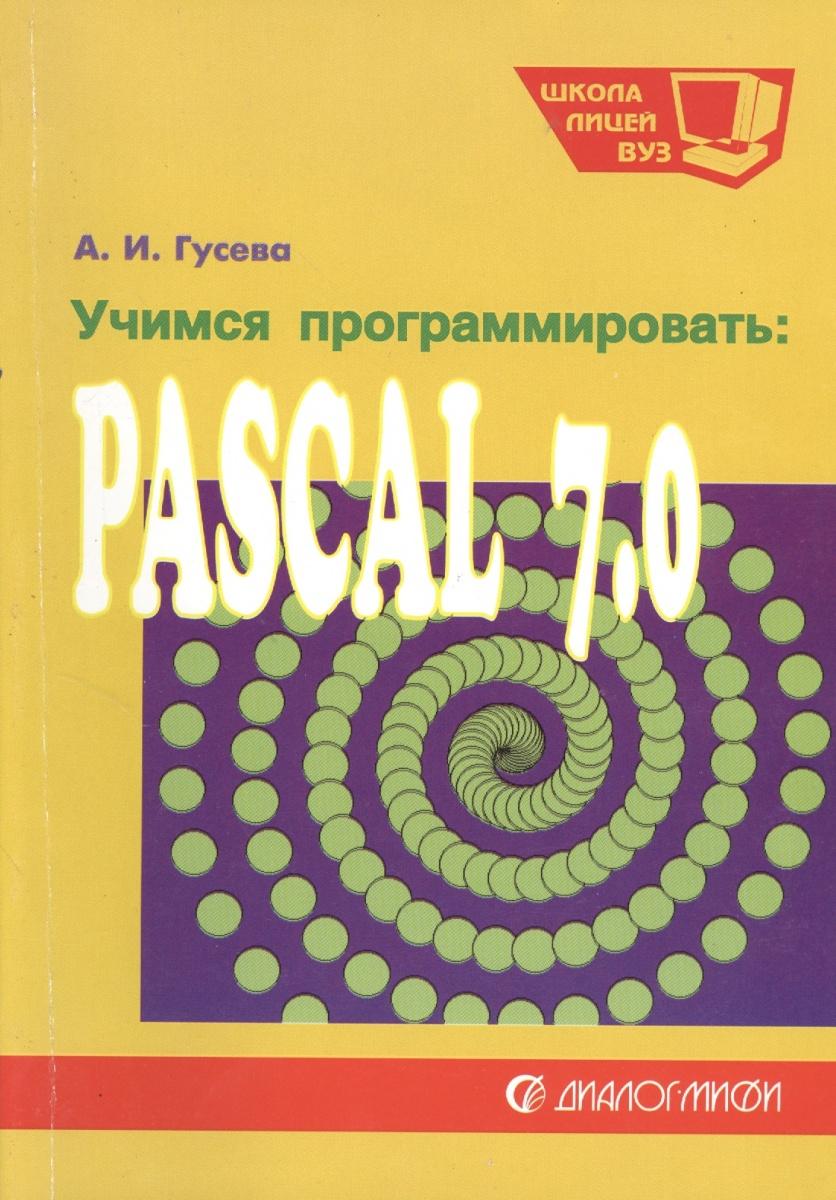 Гусева А. Учимся программировать: Pascal 7.0. Задачи и методы их решения. Учебное пособие. Издание второе, переработанное и дополненное