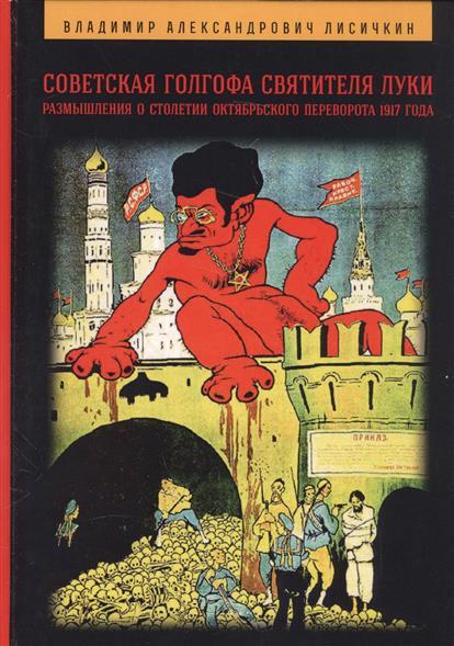 Лисичкин В. Советская Голгофа Святителя Луки. Размышления о столетии Октябрьского переворота 1917 года