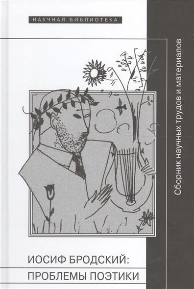 Иосиф Бродский: проблемы поэтики. Сборник научных трудов и материалов