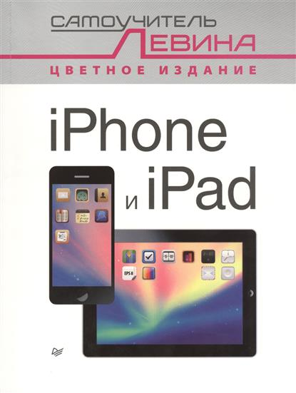 Левин А. iPhone и iPad. Самоучитель Левина. Цветное издание левин а работа на ноутбуке самоучитель левина в цвете