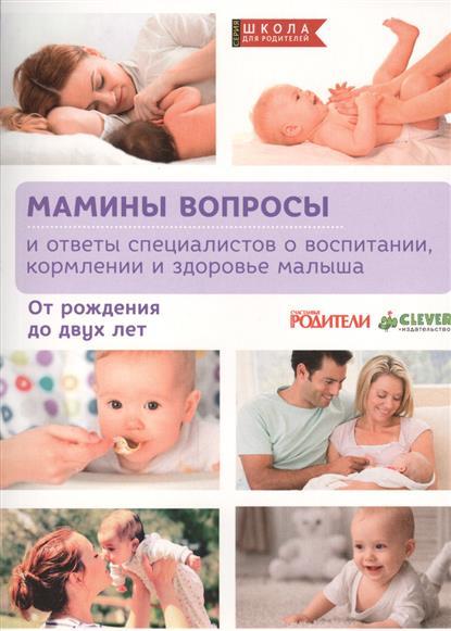 Мамины вопросы и ответы специалистов о воспитании, кормлпении и здоровье малыша