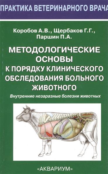 Методологические основы к порядку клинического обследования больного животного. Внутренние незаразные болезни животных. Учебное пособие (монография) для студентов высших учебных заведений