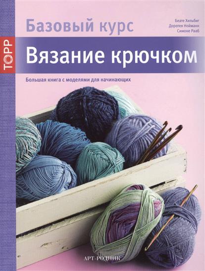 Базовый курс. Вязание крючком. Большая книга с моделями для начинающих