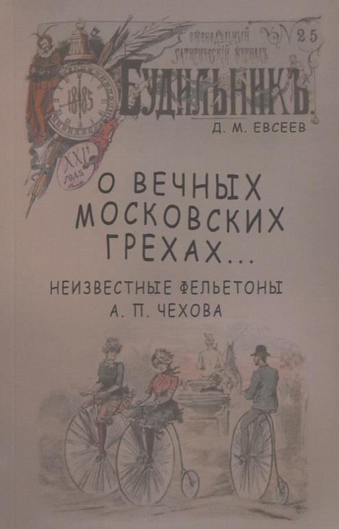 Евсеев Д. О вечных московских грехах… Неизвестные фельетоны А. П. Чехова