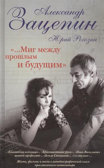 Зацепин А., Рогозин Ю. «...Миг между прошлым и будущим»