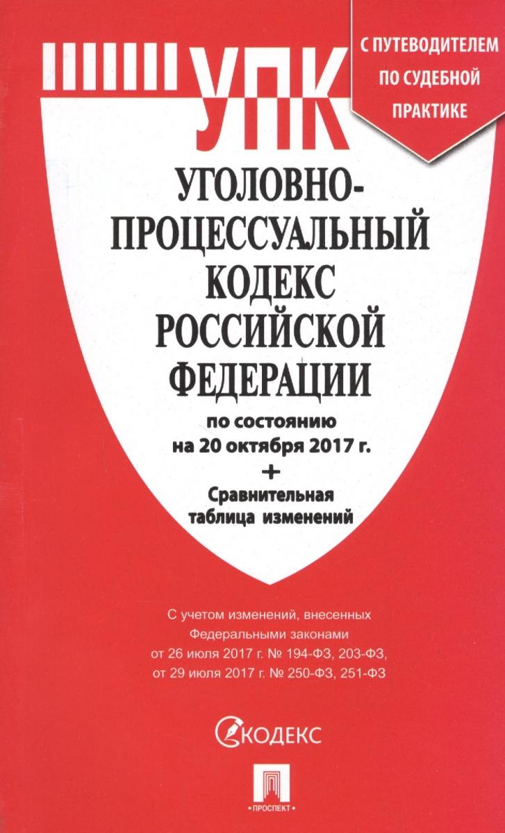 Уголовно-процессуальный кодекс Российской Федерации по состоянию на 20 октября 2017г. + сравнительная таблицей изменений и с путеводителем по судебной практике