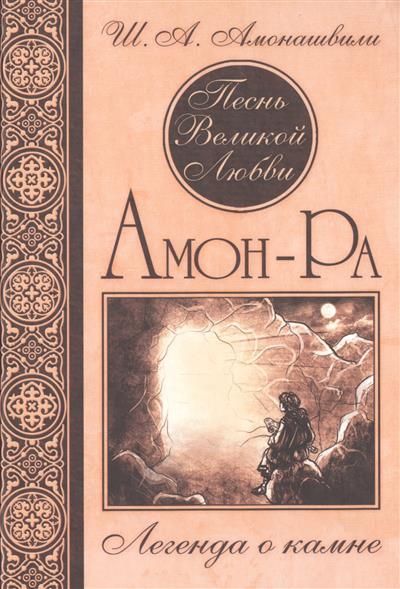 Амонашвили Ш. Песнь Великой Любви. Амон-Ра. Легенда о камне амон ра легенда о камне купить