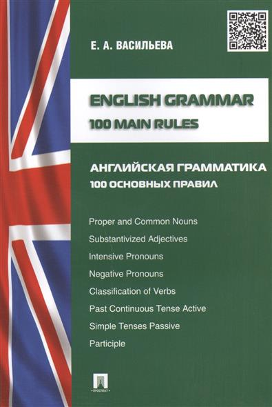 Васильева Е. English Grammar. 100 Main Rules = Английская грамматика. 100 основных правил цветкова татьяна константиновна english grammar practice учебное пособие