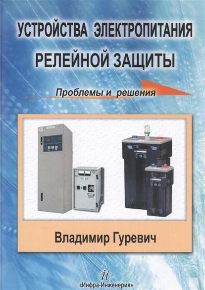 Гуревич В. Устройства электропитания релейной защиты. Проблемы и решения