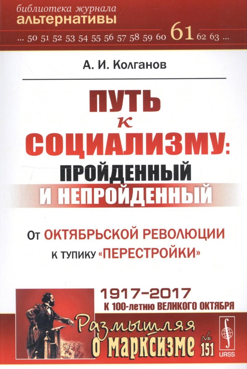 Колганов А. Путь к социализму: пройденный и непройденный. От Октябрьской революции к тупику перестройки ISBN: 9785971051114
