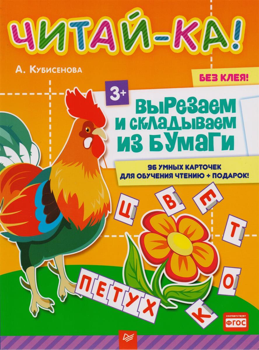 Кубисенова А. Читай-ка! Вырезаем и складываем из бумаги. 96 умных карточек для обучения чтению + подарок!