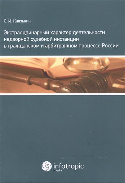 Экстраординарный характер деятельности надзорной судебной инстанции в гражданском и арбитражном процессе России