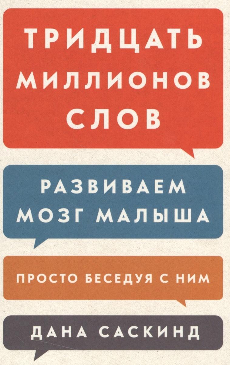 Саскинд Д., Саскинд Б., Левинтер-Саскинд Л. Тридцать миллионов слов. Развиваем мозг малыша, просто беседуя с ним