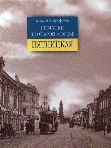Митрофанов А. Прогулки по старой Москве. Пятницкая