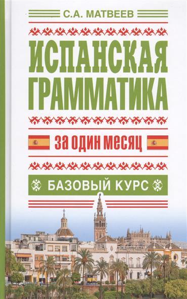 Матвеев С. Испанская грамматика за один месяц. Базовый курс