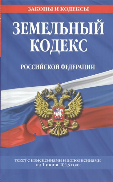 Земельный кодекс Российской Федерации. Текст с изменениями и дополнениями на 1 июня 2013 года