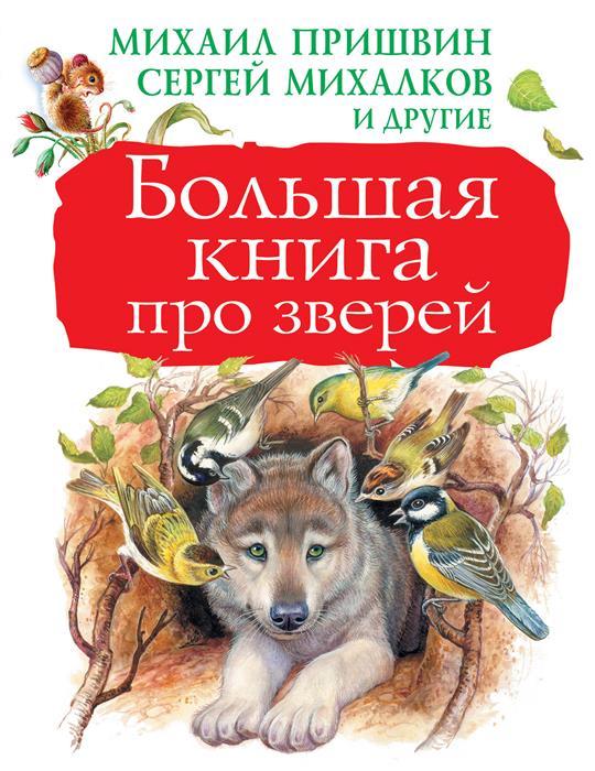 Бианки В., Пришвин М., Сладков Н., Михалков С. и др. Большая книга про зверей