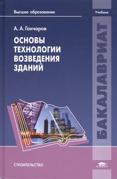 Основы технологии возведения зданий. Учебник. Для студентов высших заведений, обучающихся по направлению