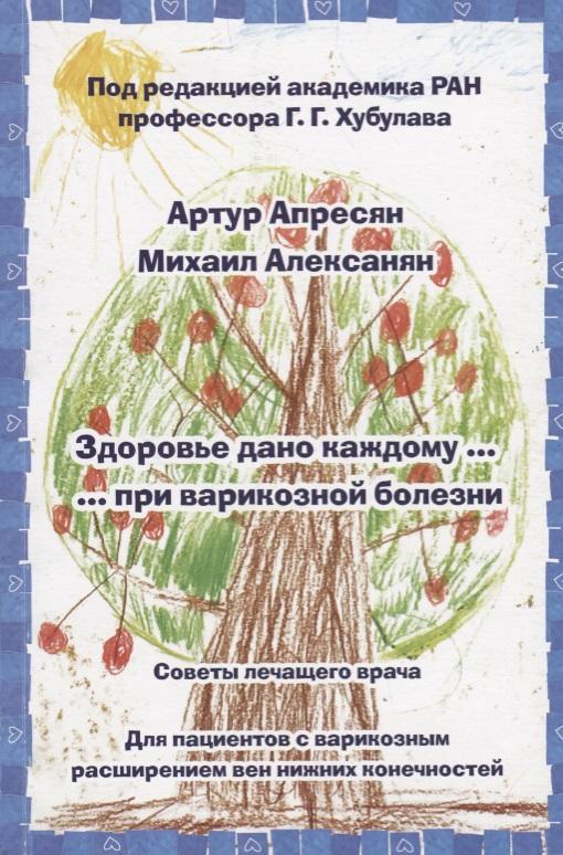 Алексанян М. Здоровье дано каждому … при варикозной болезни бады здоровье и красота флавит м