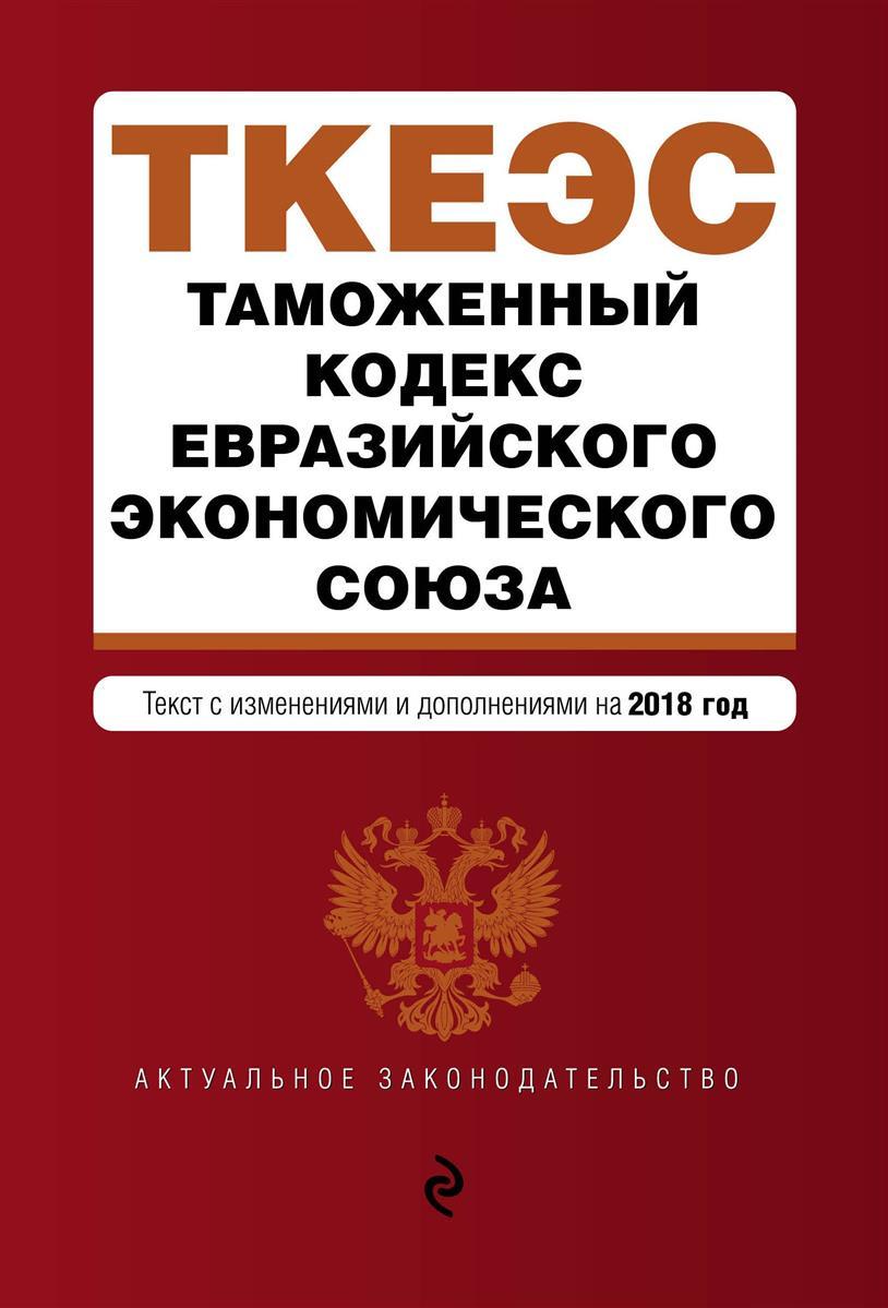 Таможенный кодекс Евразийского экономического союза. Текст с изменениями и дополнениями на 2018 г.