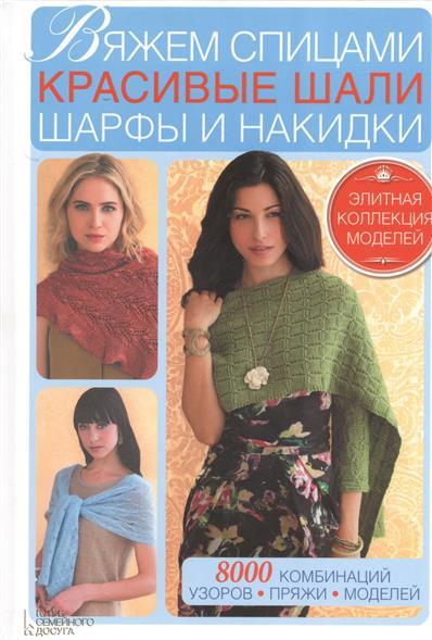 Вяжем спицами красивые шали, шарфы и накидки. 8000 комбинаций, узоров, пряжи, моделей