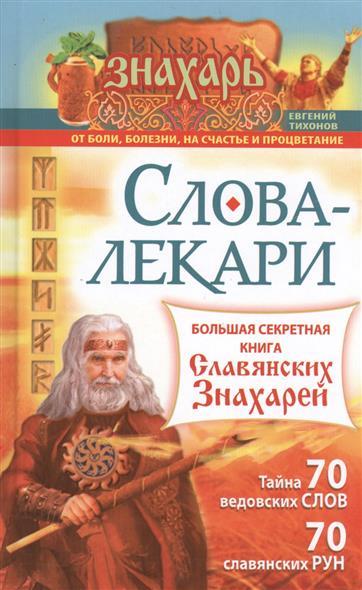 Слова-лекари. Большая секретная книга славянских знахарей. Тайна 70 ведовских слов. 70 славянских рун