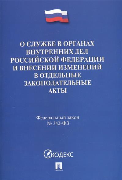 О службе в органах внутренних дел Российской Федерации и внесении изменений в отдельные законодательные акты. Федеральный закон № 342-ФЗ