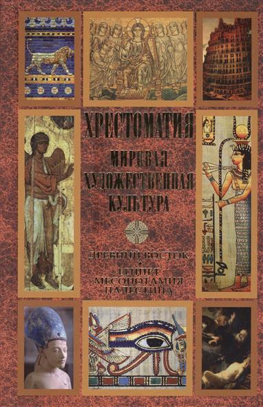 Хрестоматия. Мировая художественная культура. Древний Восток. Египет. Месопотамия. Палестина
