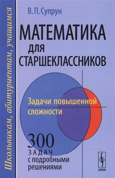 Супрун В.: Математика для старшеклассников. Задачи повышенной сложности. Учебное пособие
