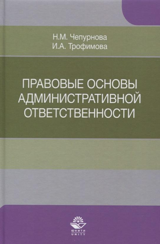 Чепурнова Н., Трофимова И. Правовые основы административной ответственности. Учебное пособие