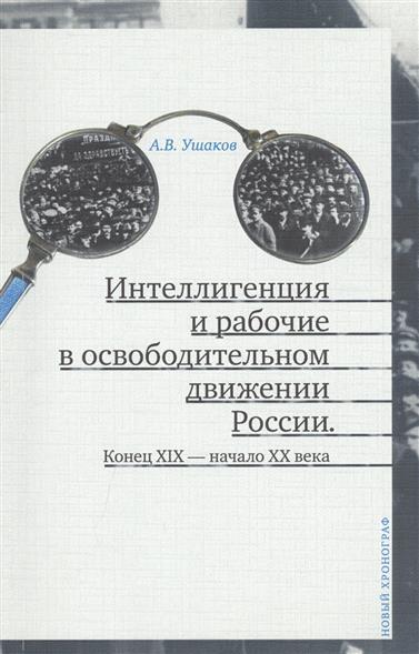 Интеллигенция и рабочие в освободительном движении России. Конец XIX - начало XX века